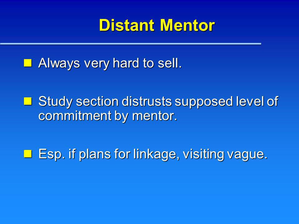 Distant Mentor Always very hard to sell. Always very hard to sell. Study section distrusts supposed level of commitment by mentor. Study section distr