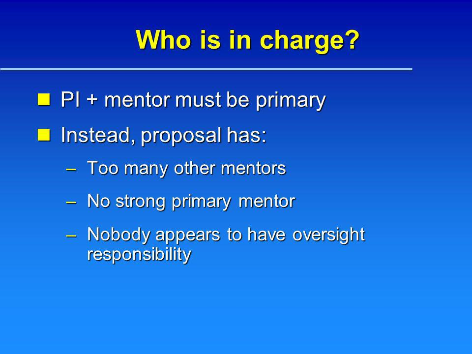 Who is in charge? PI + mentor must be primary PI + mentor must be primary Instead, proposal has: Instead, proposal has: – Too many other mentors – No