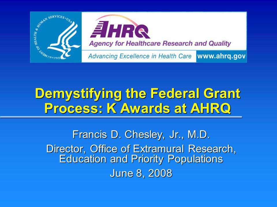 Demystifying the Federal Grant Process: K Awards at AHRQ Francis D. Chesley, Jr., M.D. Director, Office of Extramural Research, Education and Priority