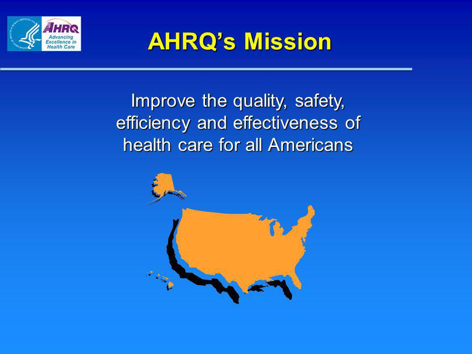 AHRQs Mission Improve the quality, safety, efficiency and effectiveness of health care for all Americans