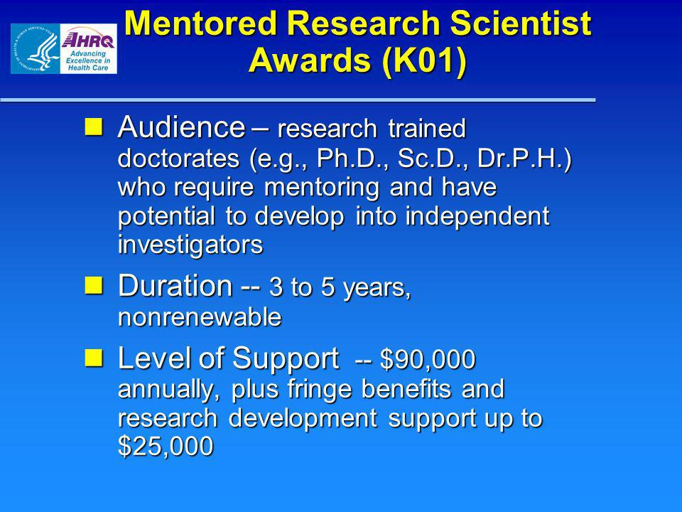 Mentored Research Scientist Awards (K01) Audience – research trained doctorates (e.g., Ph.D., Sc.D., Dr.P.H.) who require mentoring and have potential