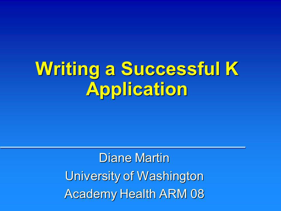 Writing a Successful K Application Diane Martin University of Washington Academy Health ARM 08