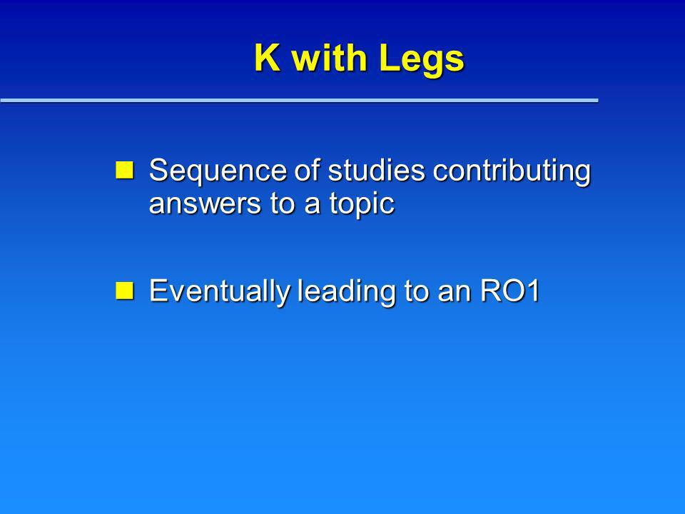 K with Legs Sequence of studies contributing answers to a topic Sequence of studies contributing answers to a topic Eventually leading to an RO1 Event
