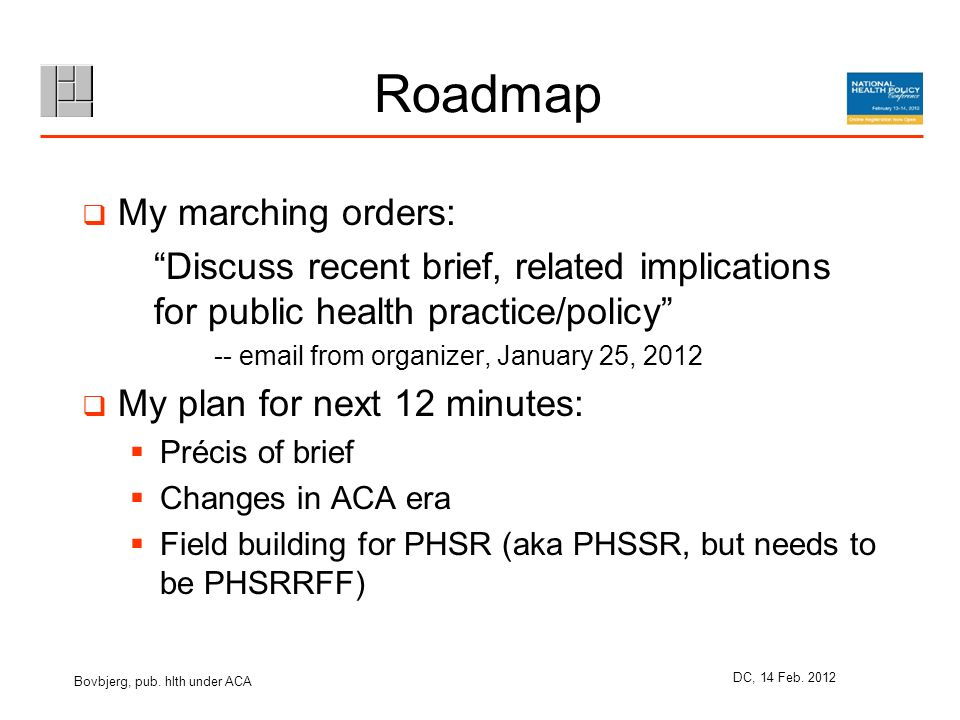 Roadmap My marching orders: Discuss recent brief, related implications for public health practice/policy -- email from organizer, January 25, 2012 My plan for next 12 minutes: Précis of brief Changes in ACA era Field building for PHSR (aka PHSSR, but needs to be PHSRRFF) Bovbjerg, pub.