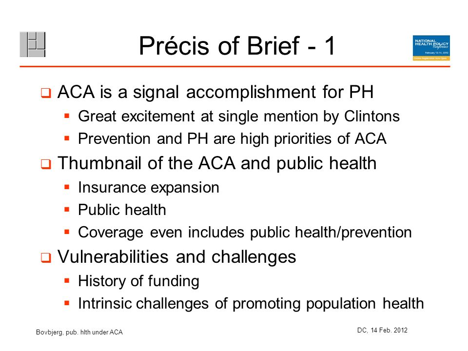 Précis of Brief - 1 ACA is a signal accomplishment for PH Great excitement at single mention by Clintons Prevention and PH are high priorities of ACA Thumbnail of the ACA and public health Insurance expansion Public health Coverage even includes public health/prevention Vulnerabilities and challenges History of funding Intrinsic challenges of promoting population health Bovbjerg, pub.