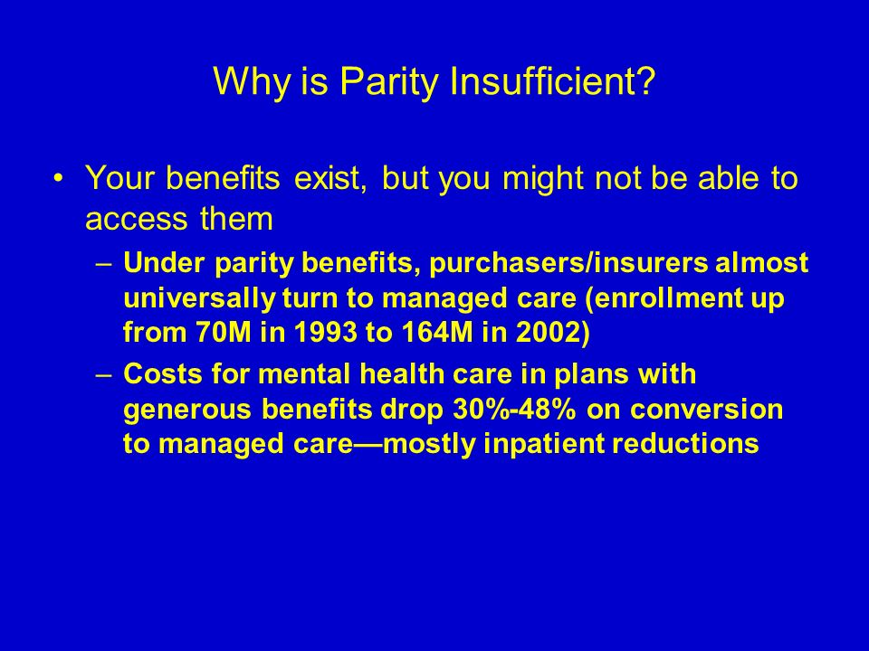 Why is Parity Insufficient? Your benefits exist, but you might not be able to access them –Under parity benefits, purchasers/insurers almost universal