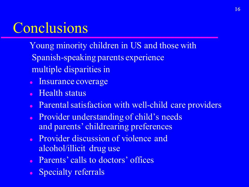 16 Conclusions Young minority children in US and those with Spanish-speaking parents experience multiple disparities in l Insurance coverage l Health status l Parental satisfaction with well-child care providers l Provider understanding of childs needs and parents childrearing preferences l Provider discussion of violence and alcohol/illicit drug use l Parents calls to doctors offices l Specialty referrals