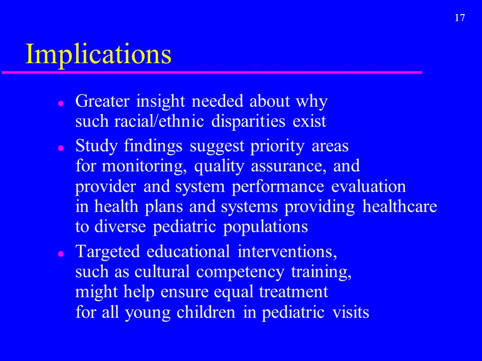 17 Implications l Greater insight needed about why such racial/ethnic disparities exist l Study findings suggest priority areas for monitoring, quality assurance, and provider and system performance evaluation in health plans and systems providing healthcare to diverse pediatric populations l Targeted educational interventions, such as cultural competency training, might help ensure equal treatment for all young children in pediatric visits