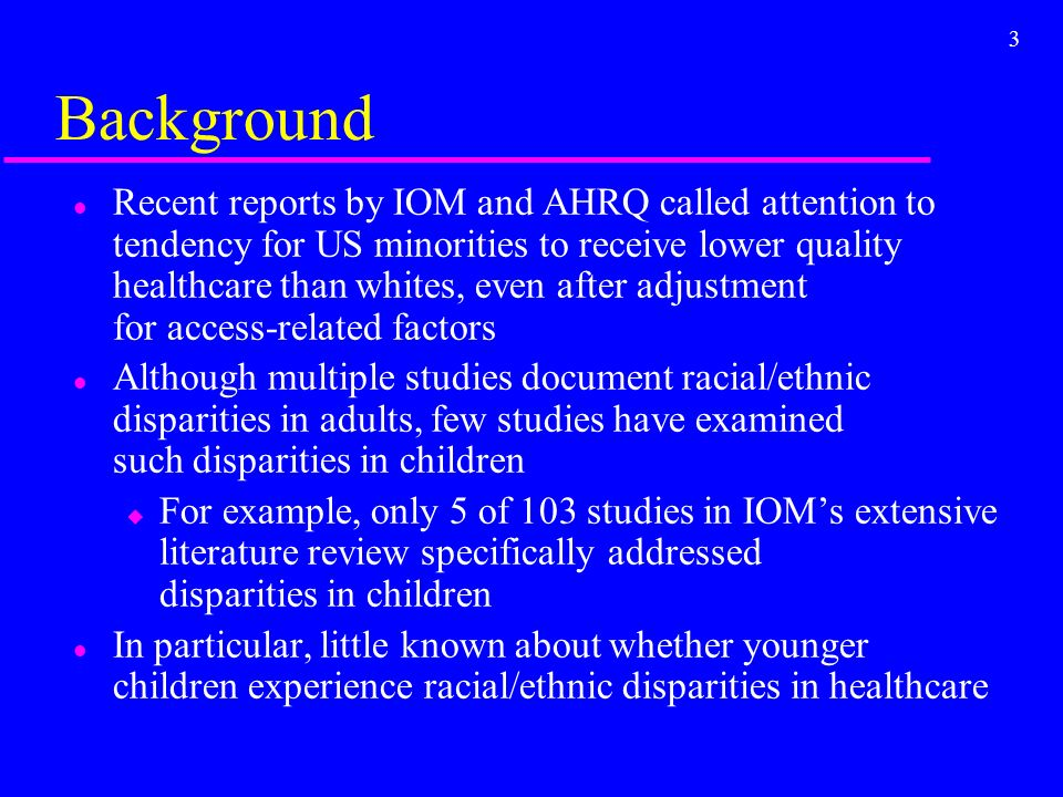 3 Background l Recent reports by IOM and AHRQ called attention to tendency for US minorities to receive lower quality healthcare than whites, even after adjustment for access-related factors l Although multiple studies document racial/ethnic disparities in adults, few studies have examined such disparities in children u For example, only 5 of 103 studies in IOMs extensive literature review specifically addressed disparities in children l In particular, little known about whether younger children experience racial/ethnic disparities in healthcare