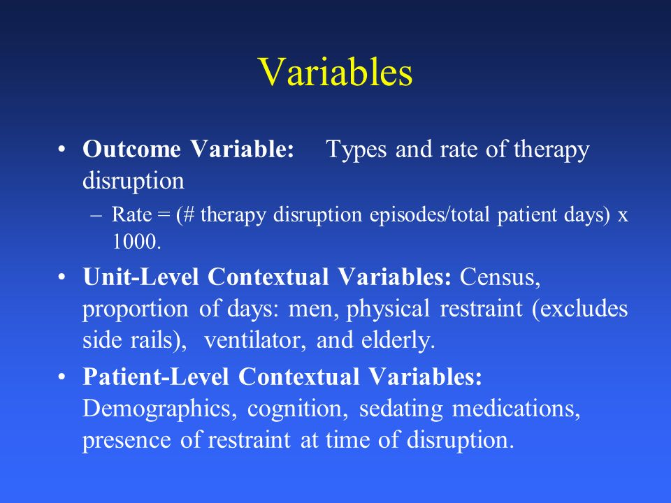Variables Outcome Variable: Types and rate of therapy disruption –Rate = (# therapy disruption episodes/total patient days) x 1000.