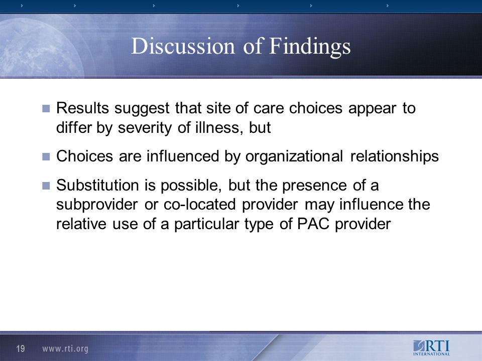 19 Discussion of Findings Results suggest that site of care choices appear to differ by severity of illness, but Choices are influenced by organizational relationships Substitution is possible, but the presence of a subprovider or co-located provider may influence the relative use of a particular type of PAC provider