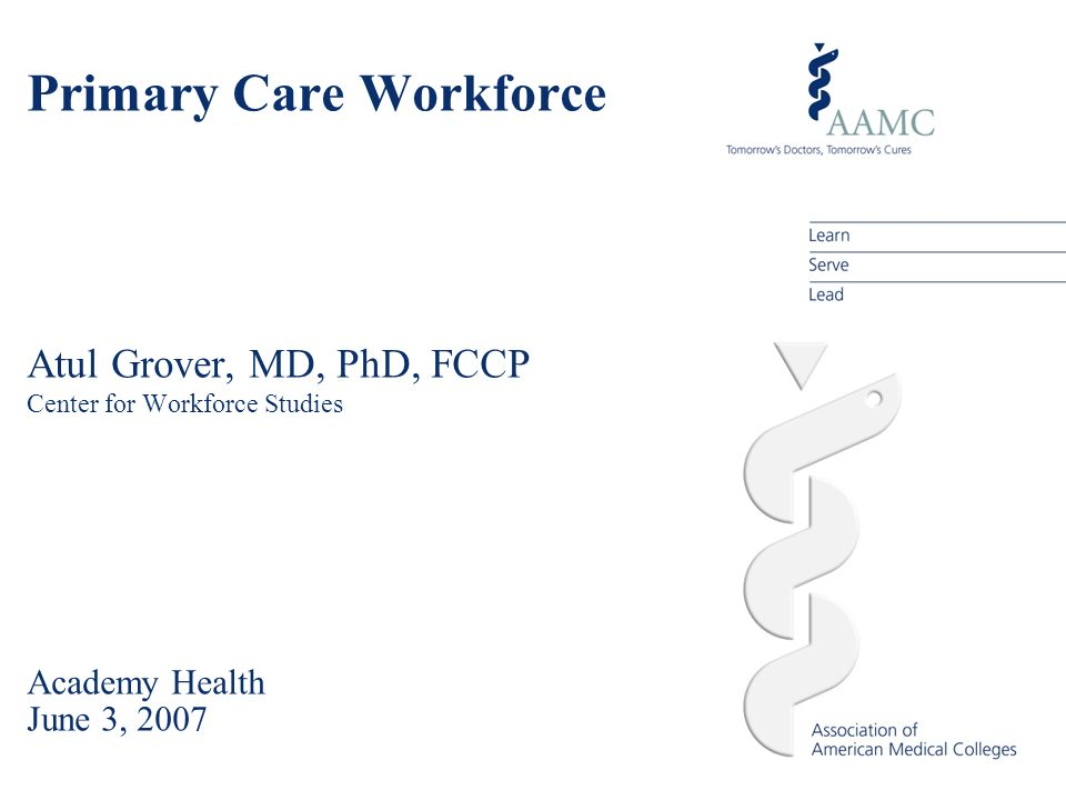 Primary Care Workforce Atul Grover, MD, PhD, FCCP Center for Workforce Studies Academy Health June 3, 2007