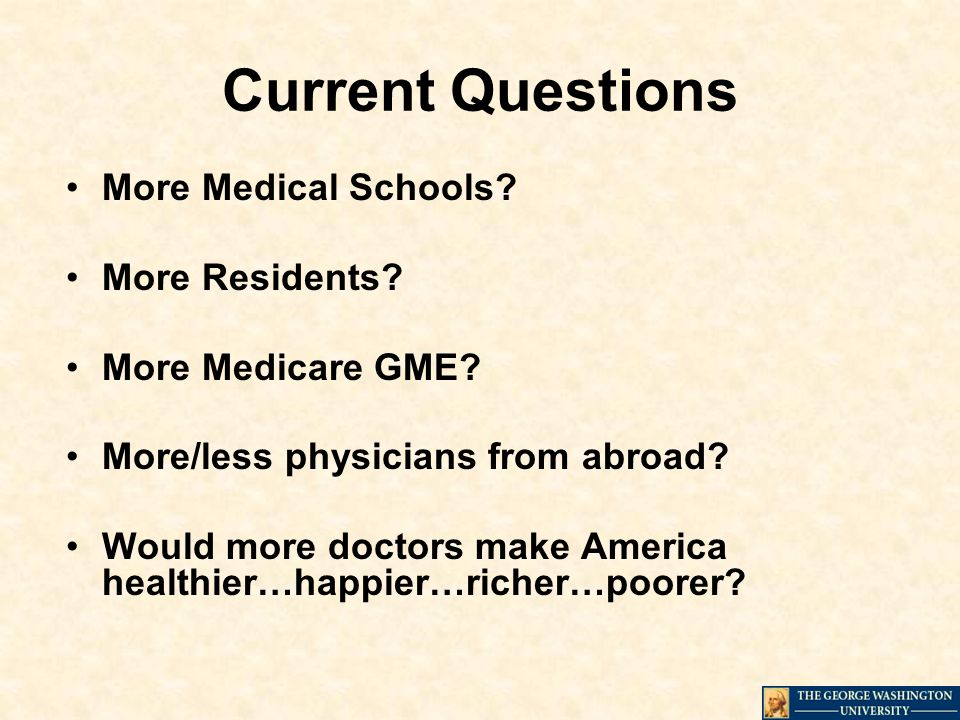 Current Questions More Medical Schools. More Residents.