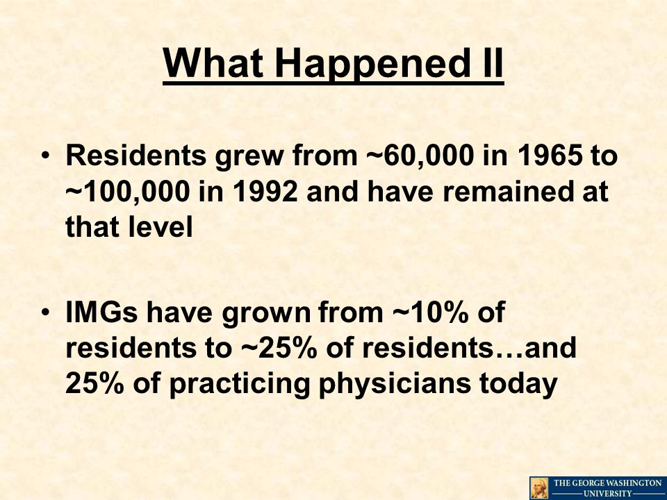 What Happened II Residents grew from ~60,000 in 1965 to ~100,000 in 1992 and have remained at that level IMGs have grown from ~10% of residents to ~25% of residents…and 25% of practicing physicians today