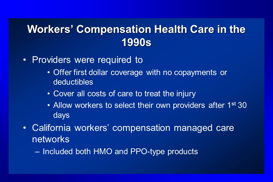 Workers Compensation Health Care in the 1990s Providers were required to Offer first dollar coverage with no copayments or deductibles Cover all costs