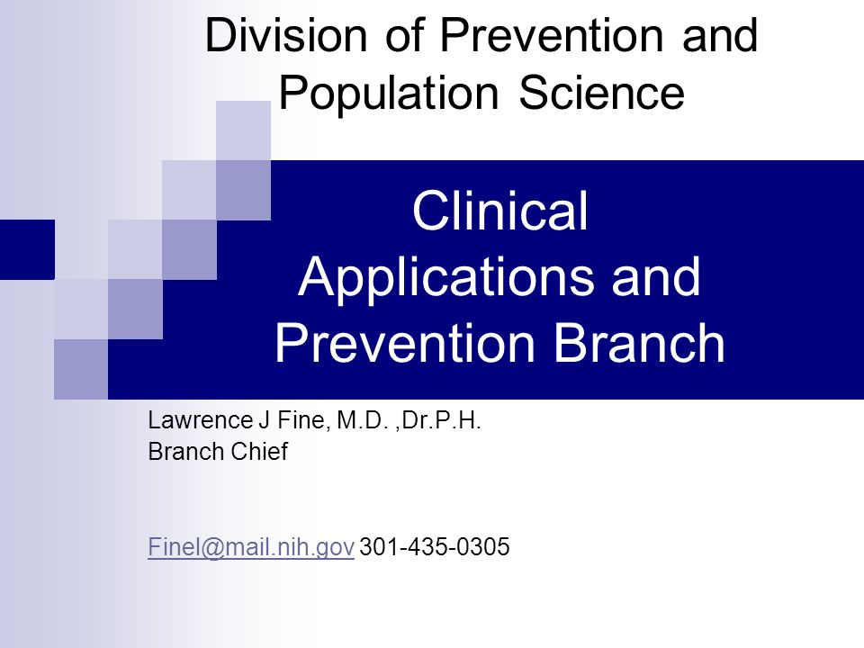 Clinical Applications and Prevention Branch Lawrence J Fine, M.D.,Dr.P.H. Branch Chief Finel@mail.nih.govFinel@mail.nih.gov 301-435-0305 Division of P