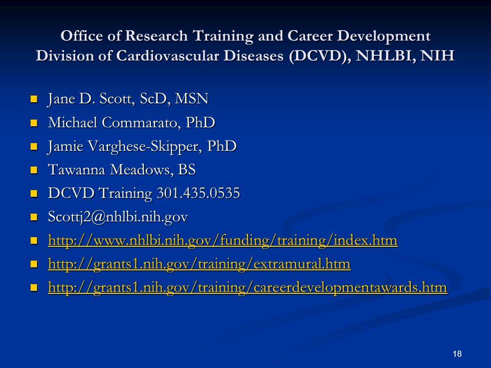 18 Office of Research Training and Career Development Division of Cardiovascular Diseases (DCVD), NHLBI, NIH Jane D. Scott, ScD, MSN Jane D. Scott, Sc