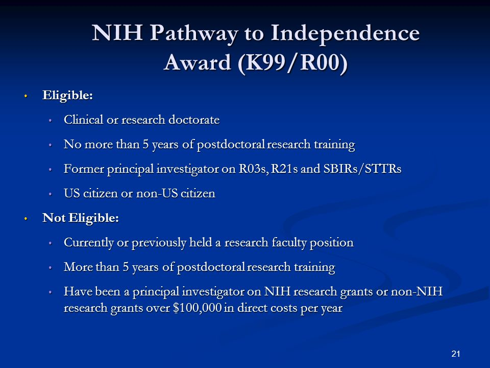 21 NIH Pathway to Independence Award (K99/R00) Eligible: Eligible: Clinical or research doctorate Clinical or research doctorate No more than 5 years