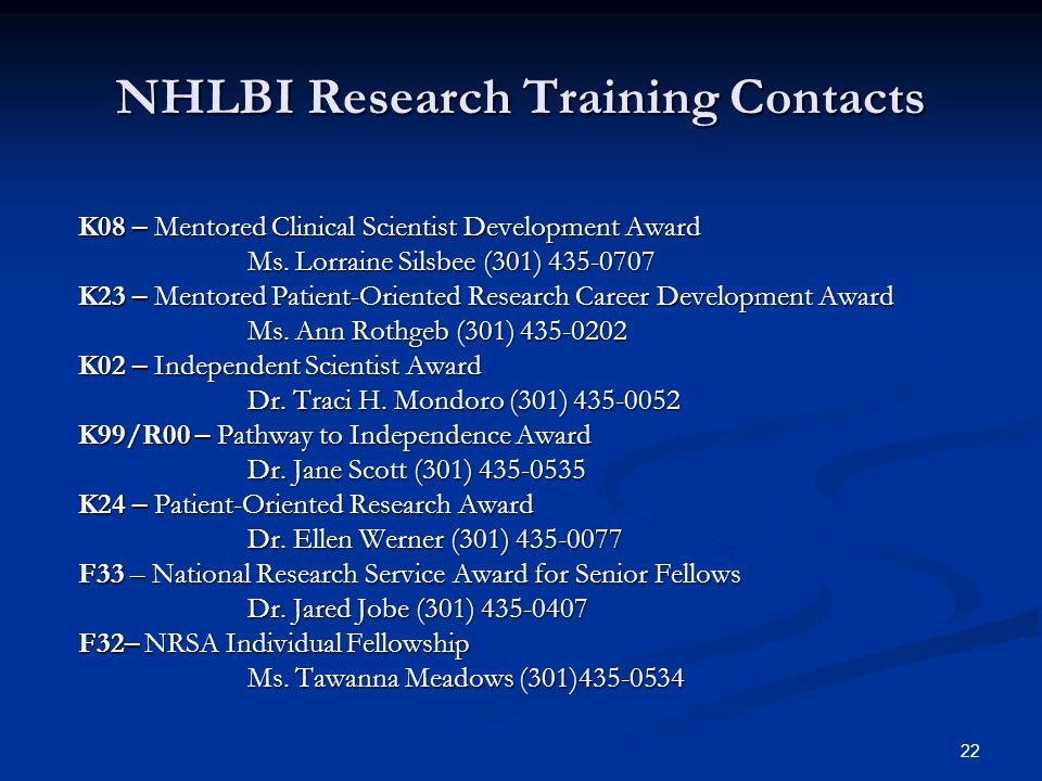 22 NHLBI Research Training Contacts K08 – Mentored Clinical Scientist Development Award Ms. Lorraine Silsbee (301) 435-0707 K23 – Mentored Patient-Ori