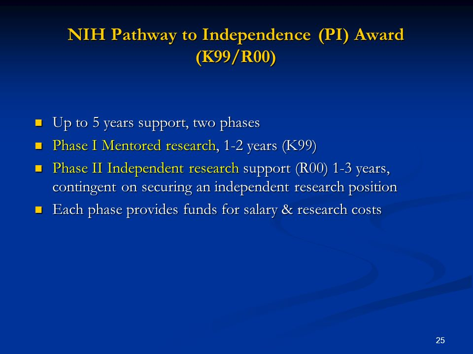 25 NIH Pathway to Independence (PI) Award (K99/R00) Up to 5 years support, two phases Up to 5 years support, two phases Phase I Mentored research, 1-2