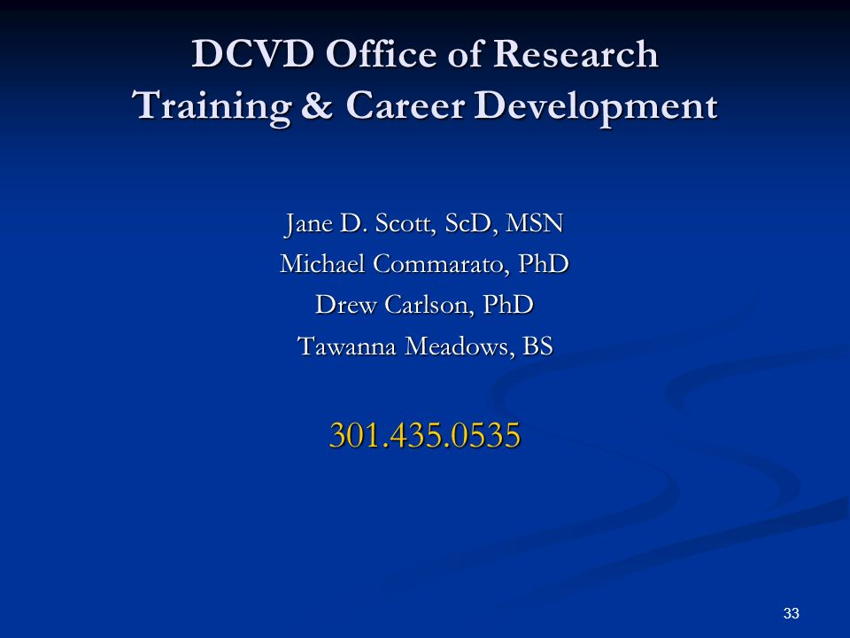 33 DCVD Office of Research Training & Career Development Jane D. Scott, ScD, MSN Michael Commarato, PhD Drew Carlson, PhD Tawanna Meadows, BS 301.435.