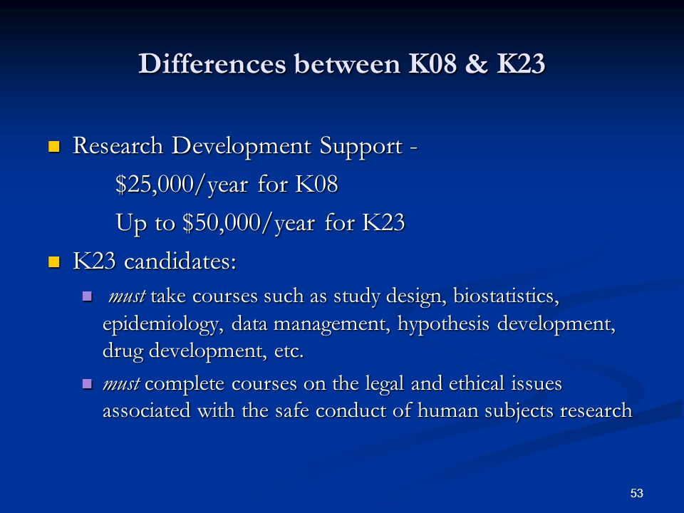 53 Differences between K08 & K23 Research Development Support - Research Development Support - $25,000/year for K08 $25,000/year for K08 Up to $50,000