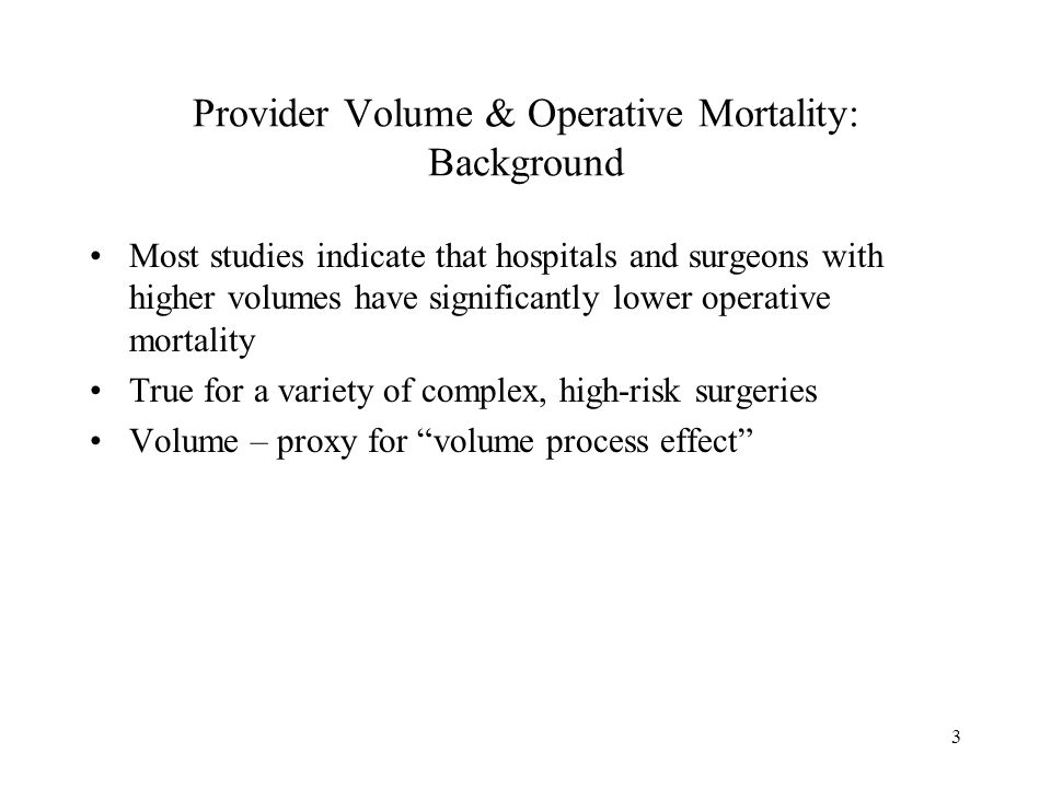 3 Provider Volume & Operative Mortality: Background Most studies indicate that hospitals and surgeons with higher volumes have significantly lower operative mortality True for a variety of complex, high-risk surgeries Volume – proxy for volume process effect