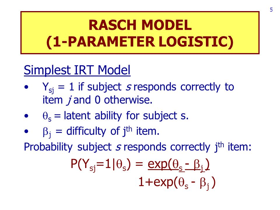 5 RASCH MODEL (1-PARAMETER LOGISTIC) Simplest IRT Model Y sj = 1 if subject s responds correctly to item j and 0 otherwise.