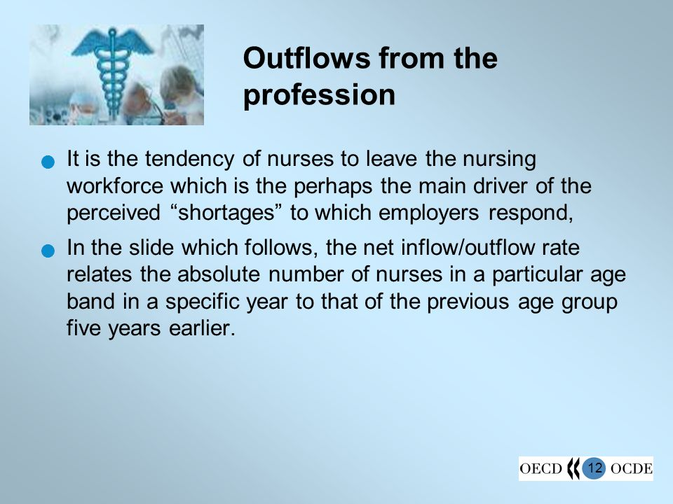 12 Outflows from the profession It is the tendency of nurses to leave the nursing workforce which is the perhaps the main driver of the perceived shortages to which employers respond, In the slide which follows, the net inflow/outflow rate relates the absolute number of nurses in a particular age band in a specific year to that of the previous age group five years earlier.