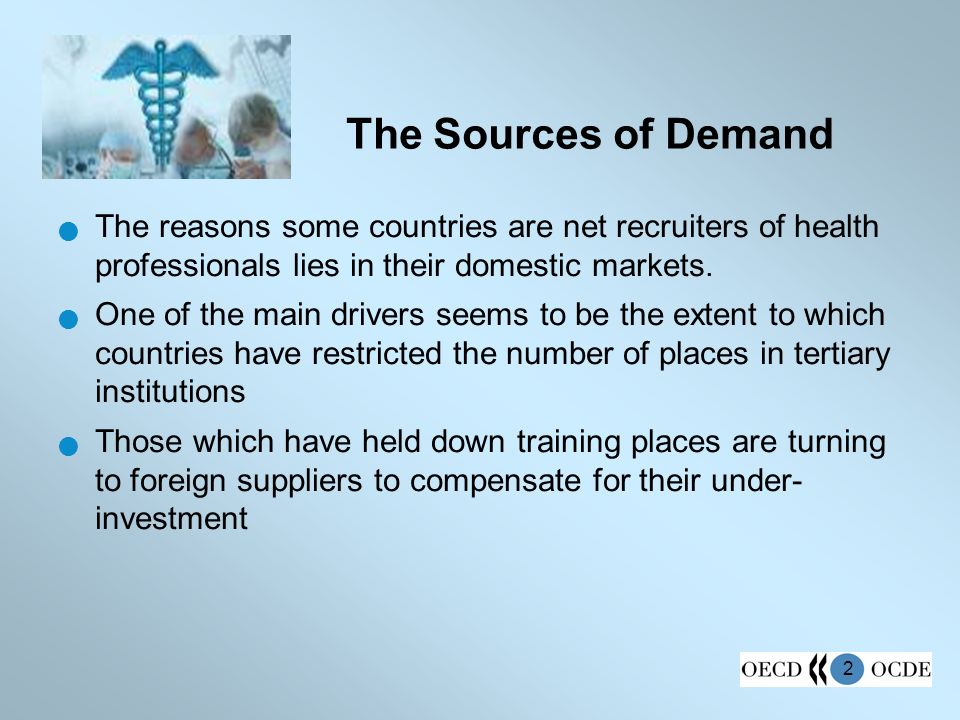 2 The Sources of Demand The reasons some countries are net recruiters of health professionals lies in their domestic markets. One of the main drivers