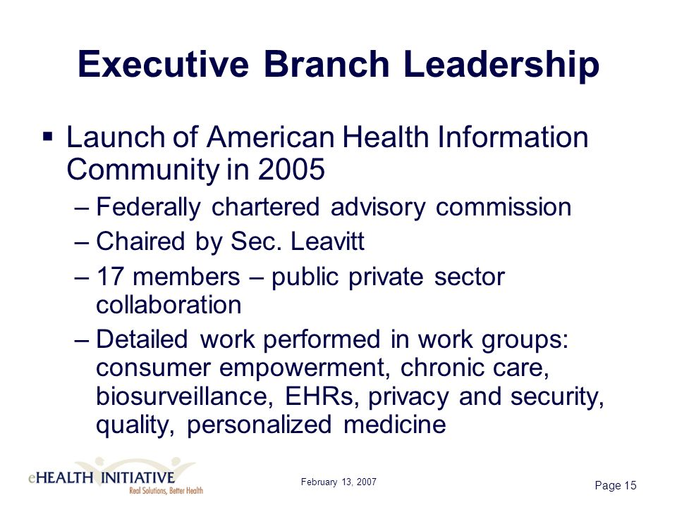 February 13, 2007 Page 15 Executive Branch Leadership Launch of American Health Information Community in 2005 –Federally chartered advisory commission