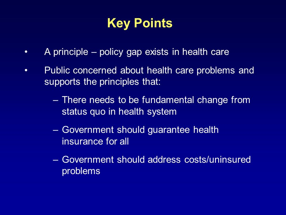 Key Points But, public will oppose policies reflecting principles if the trade-offs include: –A major negative change in their care arrangements or premiums –A substantial tax increase –Substantially hurting the economy Media/expert role is critical here –Public does not understand the magnitude of tradeoffs –Public differs with many researchers over causes of high costs and is confused by their proposals Trusted independent sources of information can be important to outcome of debate