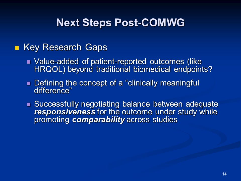 14 Next Steps Post-COMWG Key Research Gaps Key Research Gaps Value-added of patient-reported outcomes (like HRQOL) beyond traditional biomedical endpoints.