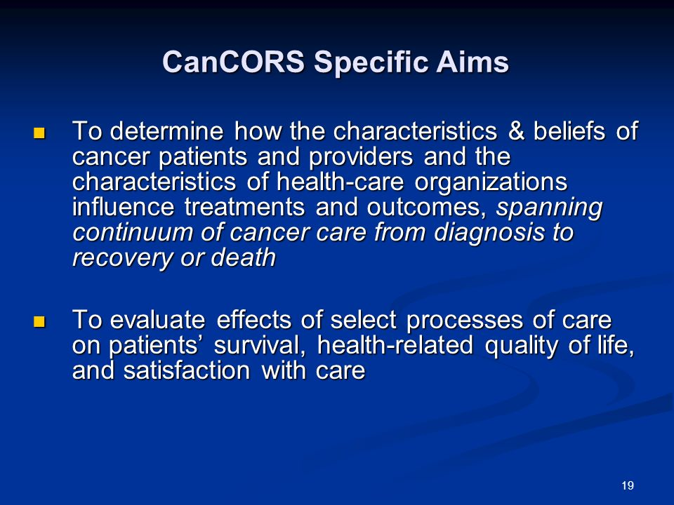 19 CanCORS Specific Aims To determine how the characteristics & beliefs of cancer patients and providers and the characteristics of health-care organizations influence treatments and outcomes, spanning continuum of cancer care from diagnosis to recovery or death To determine how the characteristics & beliefs of cancer patients and providers and the characteristics of health-care organizations influence treatments and outcomes, spanning continuum of cancer care from diagnosis to recovery or death To evaluate effects of select processes of care on patients survival, health-related quality of life, and satisfaction with care To evaluate effects of select processes of care on patients survival, health-related quality of life, and satisfaction with care