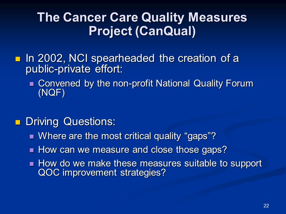 22 The Cancer Care Quality Measures Project (CanQual) In 2002, NCI spearheaded the creation of a public-private effort: In 2002, NCI spearheaded the creation of a public-private effort: Convened by the non-profit National Quality Forum (NQF) Convened by the non-profit National Quality Forum (NQF) Driving Questions: Driving Questions: Where are the most critical quality gaps.