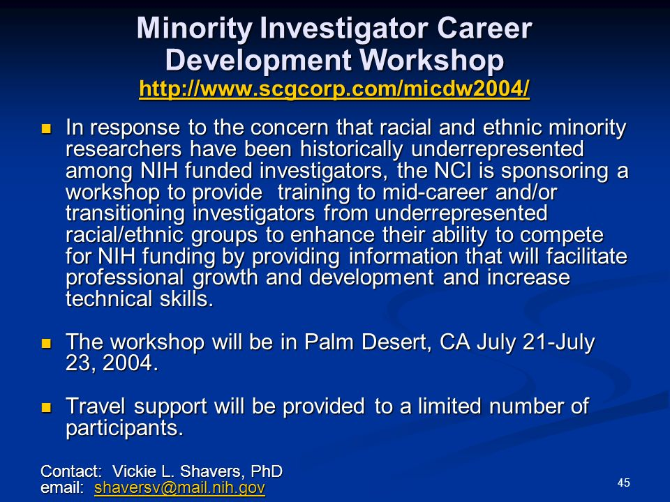 45 Minority Investigator Career Development Workshop   In response to the concern that racial and ethnic minority researchers have been historically underrepresented among NIH funded investigators, the NCI is sponsoring a workshop to provide training to mid-career and/or transitioning investigators from underrepresented racial/ethnic groups to enhance their ability to compete for NIH funding by providing information that will facilitate professional growth and development and increase technical skills.