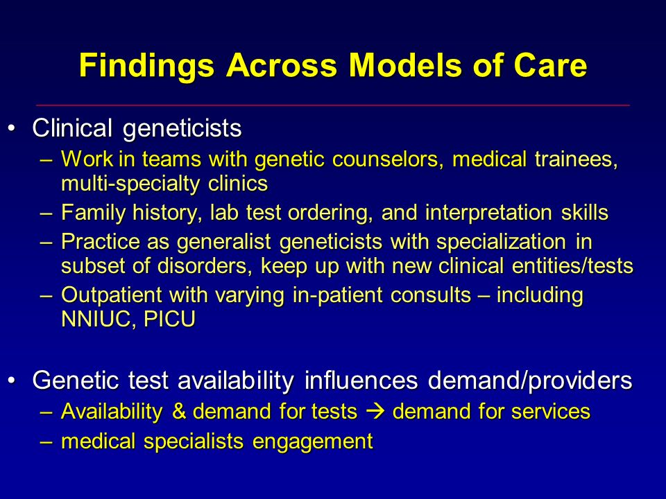 Findings Across Models of Care Clinical geneticistsClinical geneticists –Work in teams with genetic counselors, medical trainees, multi-specialty clinics –Family history, lab test ordering, and interpretation skills –Practice as generalist geneticists with specialization in subset of disorders, keep up with new clinical entities/tests –Outpatient with varying in-patient consults – including NNIUC, PICU Genetic test availability influences demand/providersGenetic test availability influences demand/providers –Availability & demand for tests demand for services –medical specialists engagement