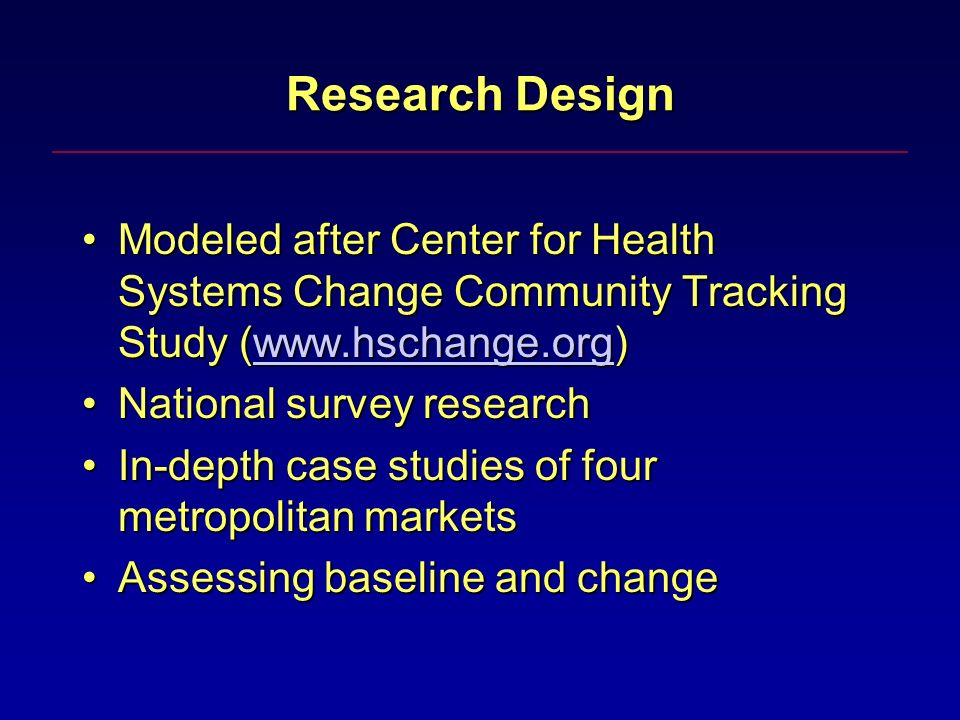 Research Design Modeled after Center for Health Systems Change Community Tracking Study (www.hschange.org)Modeled after Center for Health Systems Change Community Tracking Study (www.hschange.org)www.hschange.org National survey researchNational survey research In-depth case studies of four metropolitan marketsIn-depth case studies of four metropolitan markets Assessing baseline and changeAssessing baseline and change