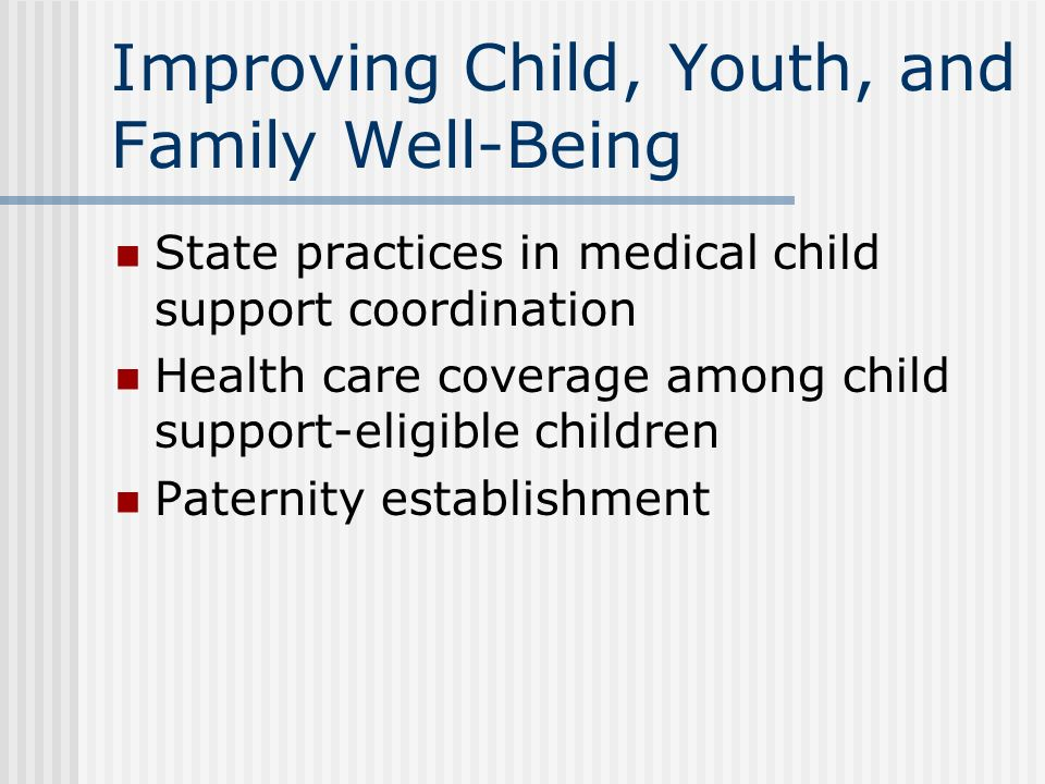 Improving Child, Youth, and Family Well-Being State practices in medical child support coordination Health care coverage among child support-eligible children Paternity establishment