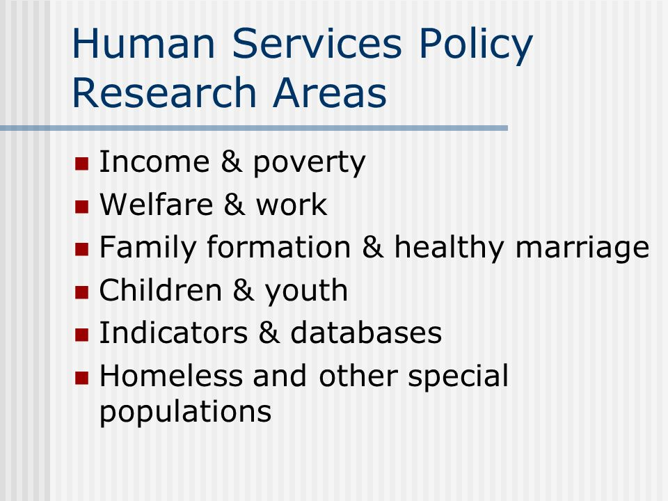 Human Services Policy Research Areas Income & poverty Welfare & work Family formation & healthy marriage Children & youth Indicators & databases Homel