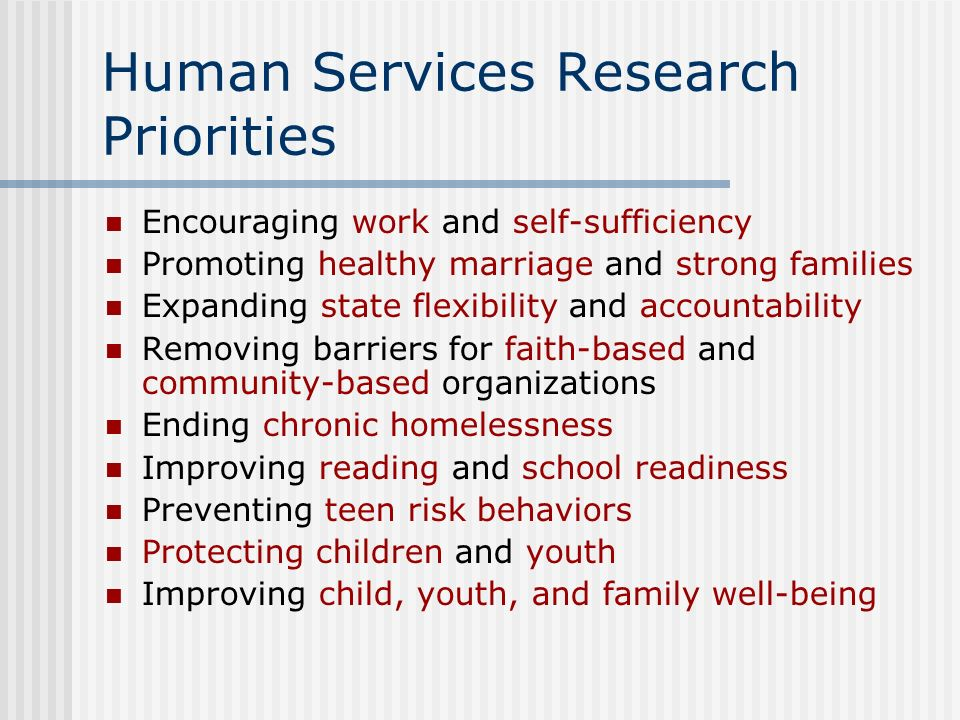 Human Services Research Priorities Encouraging work and self-sufficiency Promoting healthy marriage and strong families Expanding state flexibility and accountability Removing barriers for faith-based and community-based organizations Ending chronic homelessness Improving reading and school readiness Preventing teen risk behaviors Protecting children and youth Improving child, youth, and family well-being