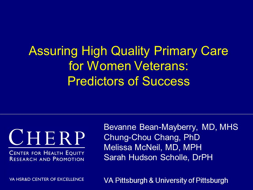 Assuring High Quality Primary Care for Women Veterans: Predictors of Success Bevanne Bean-Mayberry, MD, MHS Chung-Chou Chang, PhD Melissa McNeil, MD, MPH Sarah Hudson Scholle, DrPH VA Pittsburgh & University of Pittsburgh
