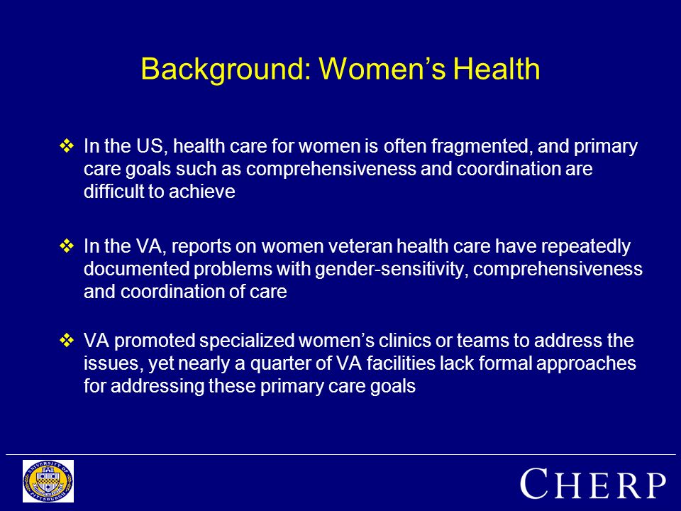 Background: Womens Health In the US, health care for women is often fragmented, and primary care goals such as comprehensiveness and coordination are difficult to achieve In the VA, reports on women veteran health care have repeatedly documented problems with gender-sensitivity, comprehensiveness and coordination of care VA promoted specialized womens clinics or teams to address the issues, yet nearly a quarter of VA facilities lack formal approaches for addressing these primary care goals