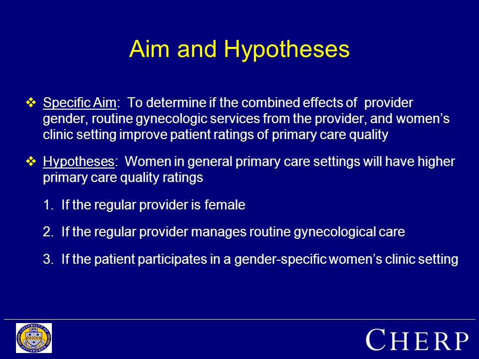 Aim and Hypotheses Specific Aim: To determine if the combined effects of provider gender, routine gynecologic services from the provider, and womens clinic setting improve patient ratings of primary care quality Hypotheses: Women in general primary care settings will have higher primary care quality ratings 1.