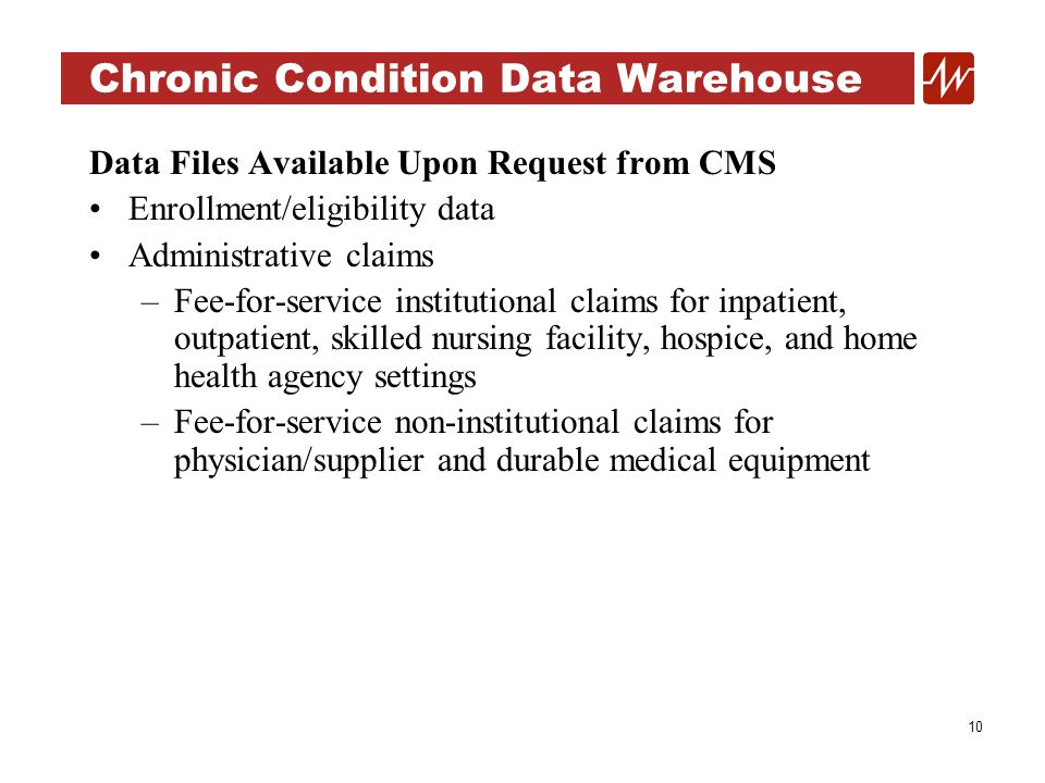 10 Chronic Condition Data Warehouse Data Files Available Upon Request from CMS Enrollment/eligibility data Administrative claims –Fee-for-service institutional claims for inpatient, outpatient, skilled nursing facility, hospice, and home health agency settings –Fee-for-service non-institutional claims for physician/supplier and durable medical equipment