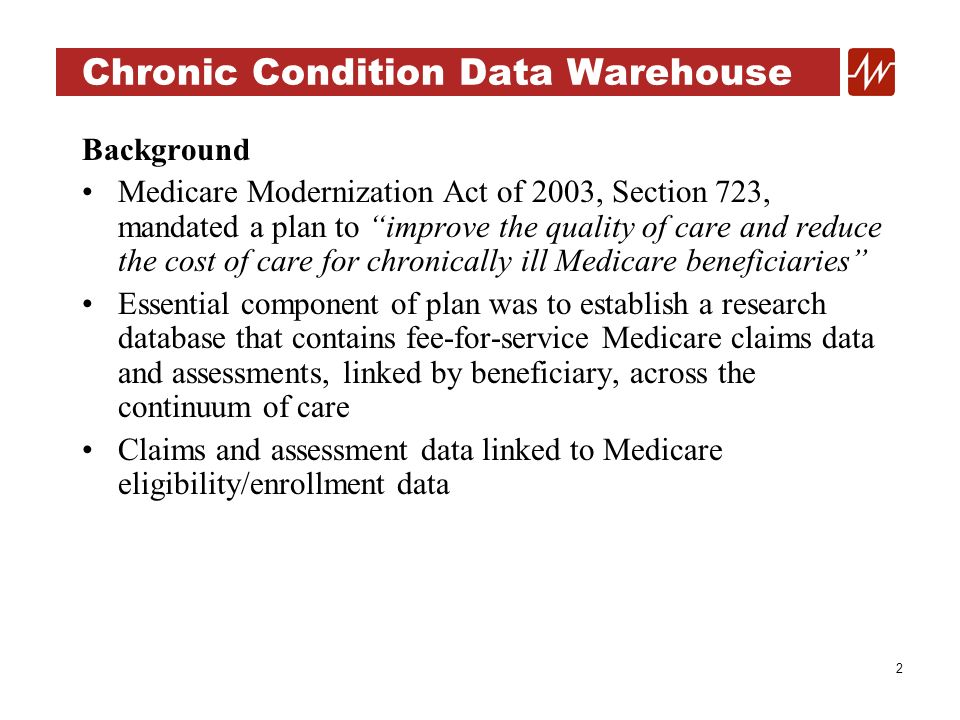 3 Chronic Condition Data Warehouse Population: 1999-2004 Random 5% sample of Medicare beneficiaries (e.g., claims-based sampling methodology) Eligible for and enrolled in Medicare on or after January 1, 1999 through the most current period Health Insurance Claim (HIC) number where the eighth and ninth digits are in the set {05, 20, 45, 70, 95} Qualified for 5% sample, therefore, remained part of the ongoing CCW sample (includes ever-qualifying beneficiaries from January 1, 1999 forward, i.e., an enhanced or person-based 5% sample)