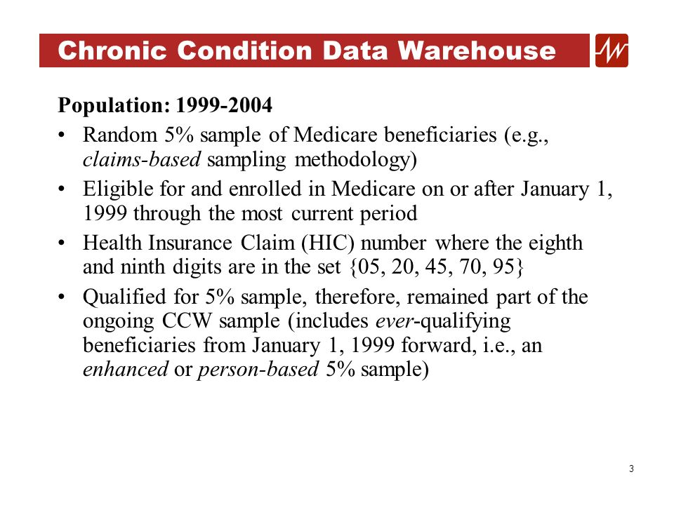 4 Chronic Condition Data Warehouse Population: 2005 - Forward 100% Medicare beneficiaries Linked with historical data Random 5% sample flags Current data