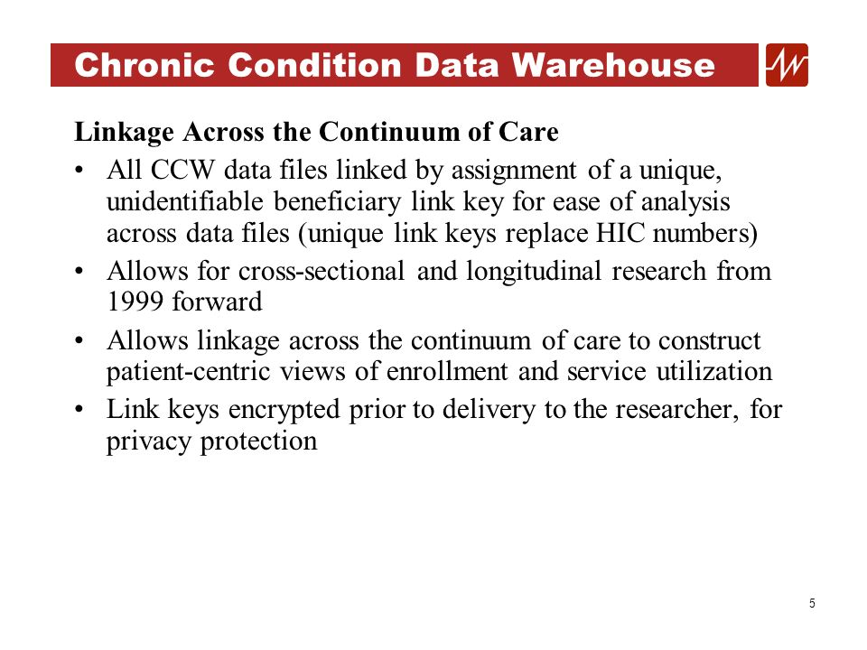 5 Chronic Condition Data Warehouse Linkage Across the Continuum of Care All CCW data files linked by assignment of a unique, unidentifiable beneficiary link key for ease of analysis across data files (unique link keys replace HIC numbers) Allows for cross-sectional and longitudinal research from 1999 forward Allows linkage across the continuum of care to construct patient-centric views of enrollment and service utilization Link keys encrypted prior to delivery to the researcher, for privacy protection