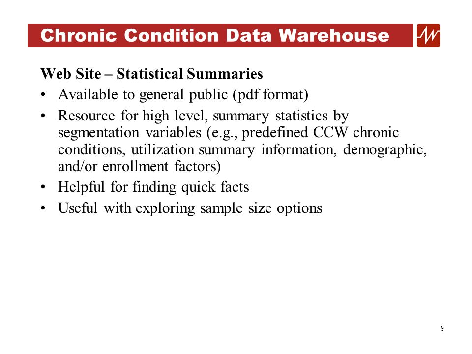9 Chronic Condition Data Warehouse Web Site – Statistical Summaries Available to general public (pdf format) Resource for high level, summary statistics by segmentation variables (e.g., predefined CCW chronic conditions, utilization summary information, demographic, and/or enrollment factors) Helpful for finding quick facts Useful with exploring sample size options