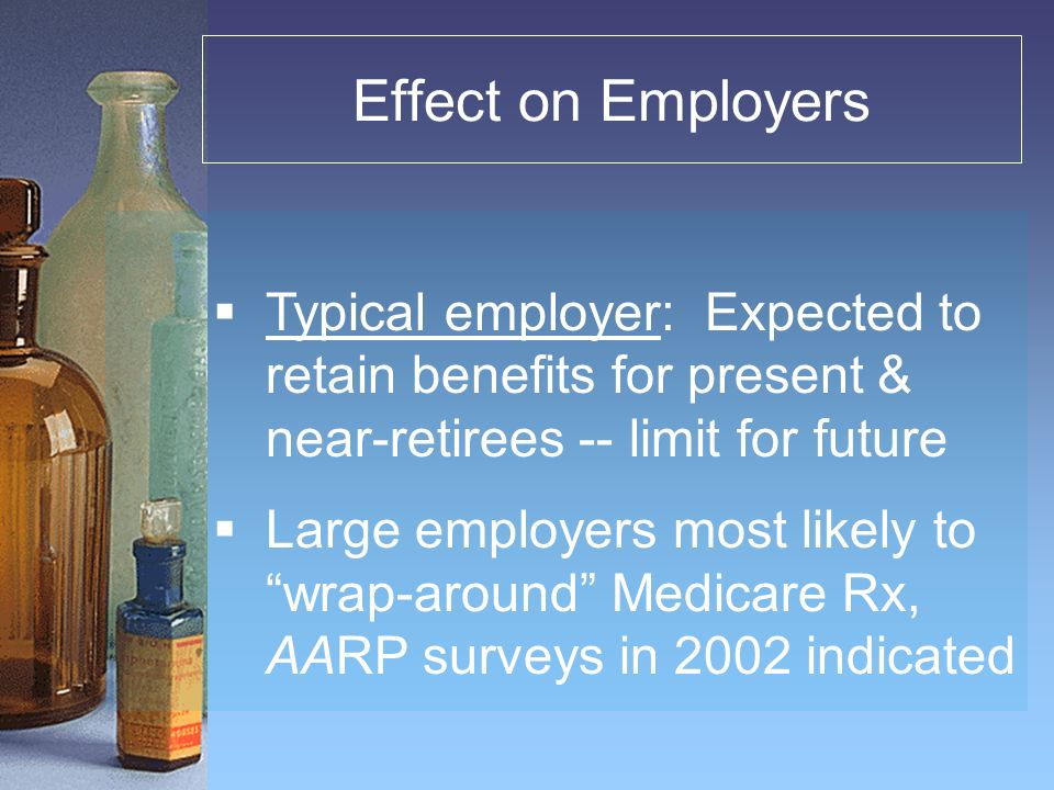 Effect on Employers Typical employer: Expected to retain benefits for present & near-retirees -- limit for future Large employers most likely to wrap-around Medicare Rx, AARP surveys in 2002 indicated